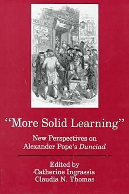 More Solid Learning: New Perspectives On Alexander Popes Dunciad Catherine E. Ingrassia