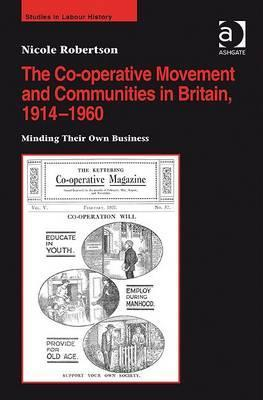 The Co-Operative Movement and Communities in Britain, 1914-1960: Minding Their Own Business  by  Nicole Robertson