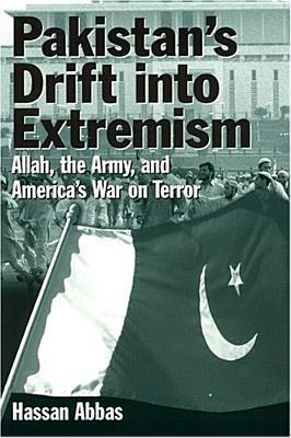 Pakistans Drift Into Extremism: Allah, the Army, and Americas War on Terror  by  Hassan Abbas