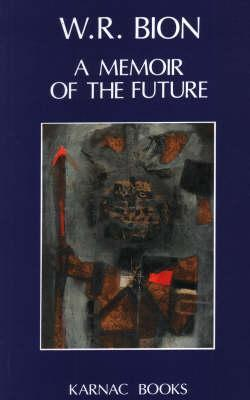 A Memoir of the Future: Volumes I, II, & III  by  Wilfred R. Bion