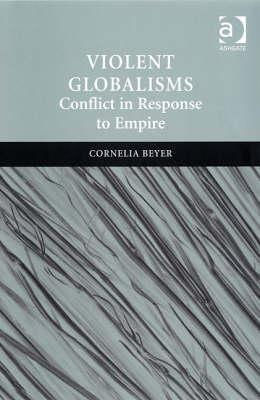 Violent Globalisms: Conflict in Response to Empire Cornelia Beyer