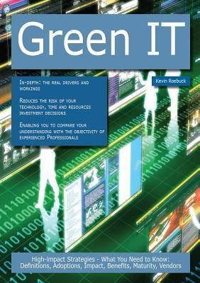 Green It: High-Impact Strategies - What You Need to Know: Definitions, Adoptions, Impact, Benefits, Maturity, Vendors  by  Kevin Roebuck