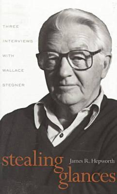 Stealing Glances: Three Interviews with Wallace Stegner Wallace Stegner