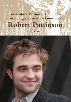 The Robert Pattinson Handbook - Everything You Need to Know about Robert Pattinson Dan Bell
