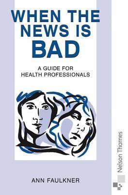 When the News Is Bad: A Guide for Health Professionals Ann Faulkner
