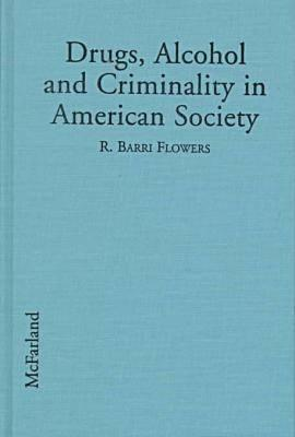 Drugs, Alcohol and Criminality in American Society  by  R. Barri Flowers