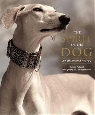 The Spirit of the Dog: An Illustrated History Tamsin Pickeral
