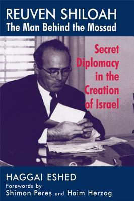 Reuven Shiloah - The Man Behind the Mossad: Secret Diplomacy in the Creation of Israel Haggai Eshed