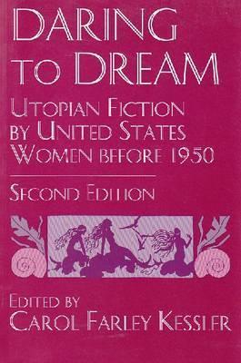 Daring to Dream: Utopian Fiction  by  United States Women Before 1950 by Carol Farley Kessler