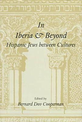 In Iberia and Beyond: Hispanic Jews Between Cultures: Proceedings of a Symposium to Mark the 500th Anniversary of the Expulsion of Spanish J Bernard Dov Cooperman