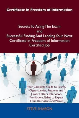 Certificate in Freedom of Information Secrets to Acing the Exam and Successful Finding and Landing Your Next Certificate in Freedom of Information Certified Job  by  Steve Sharon