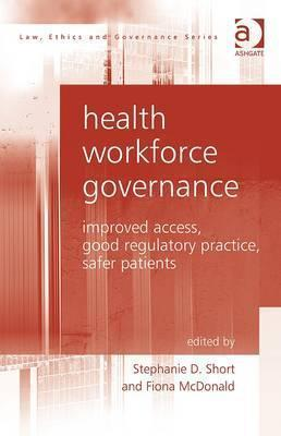 Health Workforce Governance: Improved Access, Good Practice, Safer Patients  by  Stephanie D. Short