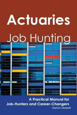 Actuaries: Job Hunting - A Practical Manual for Job-Hunters and Career Changers Stephen Gladwell