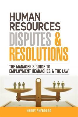 Human Resources Disputes and Resolutions: The Managers Guide to Employment Headaches and the Law  by  Harry Sherrard