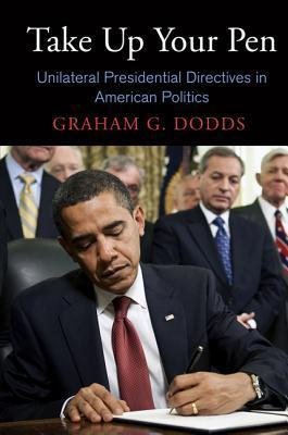 Take Up Your Pen: Unilateral Presidential Directives in American Politics Graham G. Dodds