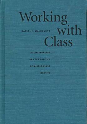 Working With Class: Social Workers And The Politics Of Middle Class Identity Daniel J. Walkowitz