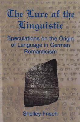 The Lure Of The Linguistic: Speculations On The Origin Of Language In German Romanticism Shelley Frisch