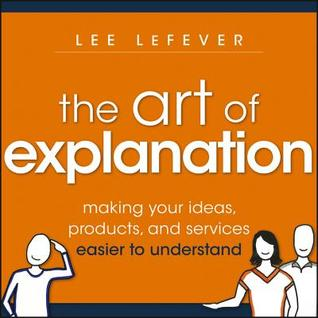 Art of Explanation, Enhanced Edition: Making Your Ideas, Products, and Services Easier to Understand  by  Lee LeFever