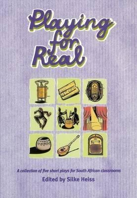 Playing for Real: A Collection of Five Short Plays for South African Classrooms, with an Introduction  by  Silke Heiss