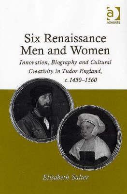 Six Renaissance Men and Women: Innovation, Biography and Cultural Creativity in Tudor England, C.1450-1560 Elisabeth Salter