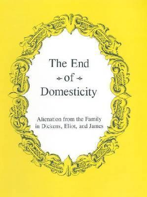 The End of Domesticity: Alienation from the Family in Dickens, Eliot, and James  by  Charles Hatten