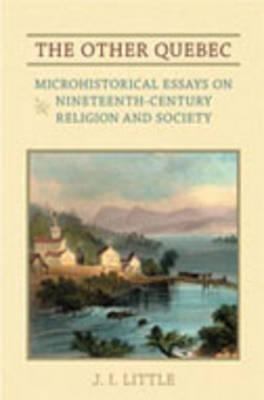 The Other Quebec: Microhistorical Essays on Nineteenth-Century Religion and Society J.I. Little