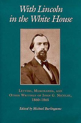 With Lincoln in the White House:: Letters. Memoranda, and other Writings of John G. Nicolay, 1860-1865 Michael Burlingame