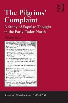 The Pilgrims Complaint: A Study of Popular Thought in the Early Tudor North  by  Michael Bush