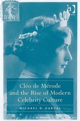 Cleo de Merode and the Rise of Modern Celebrity Culture Michael D. Garval