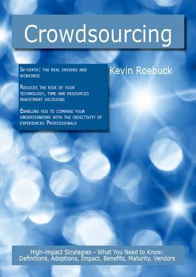 Crowdsourcing: High-Impact Strategies - What You Need to Know: Definitions, Adoptions, Impact, Benefits, Maturity, Vendors  by  Kevin Roebuck