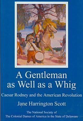 A Gentleman as Well as a Whig: Caesar Rodney and the American Revolution Jane Scott