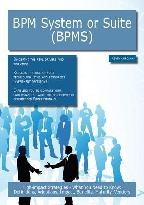 Bpm System or Suite (Bpms): High-Impact Strategies - What You Need to Know: Definitions, Adoptions, Impact, Benefits, Maturity, Vendors Kevin Roebuck