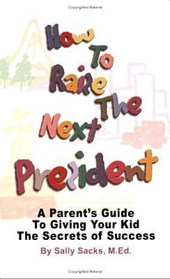 How to Raise the Next President: A Parents Guide to Giving Your Kid the Secrets of Success  by  Sally Sacks