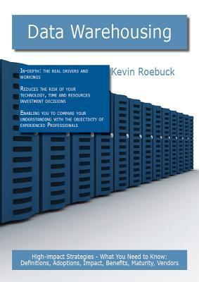 Data Warehousing: High-Impact Strategies - What You Need to Know: Definitions, Adoptions, Impact, Benefits, Maturity, Vendors  by  Kevin Roebuck