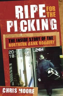 Ripe for the Picking: The Inside Story of the Northern Bank Robbery  by  Chris Moore