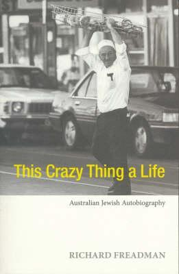 This Crazy Thing a Life: Australian Jewish Autobiography Richard Freadman