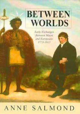 Between Worlds: Early Exchanges Between Maori and Europeans, 1773-1815  by  Anne Salmond