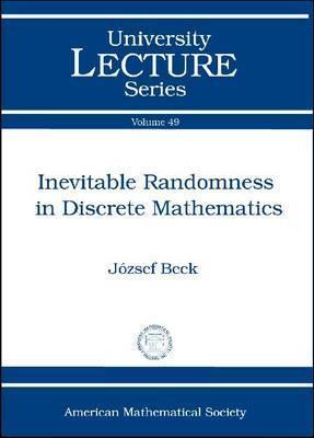 Inevitable Randomness in Discrete Mathematics Jozsef Beck