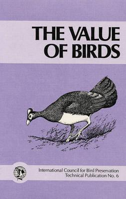 The Value of Birds: Based on the Proceedings of a Symposium and Workshop Held at the XIX World Conference of the International Council for Bird Preservation, June 1986, Queens University, Kingston, Ontario, Canada A.W. Diamond