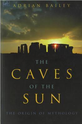 The Caves Of The Sun: The Origin of Mythology Adrian Bailey