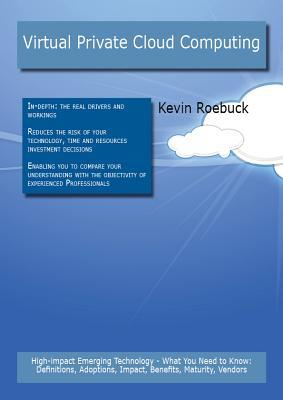 Virtual Private Cloud Computing: High-Impact Emerging Technology - What You Need to Know: Definitions, Adoptions, Impact, Benefits, Maturity, Vendors Kevin Roebuck