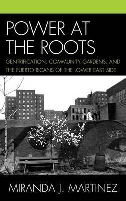 Power at the Roots: Gentrification, Community Gardens, and the Puerto Ricans of the Lower East Side  by  Miranda J. Martinez
