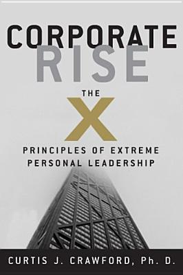 Corporate Rise: The X Principles Of Extreme Personal Leadership  by  Curtis J. Crawford