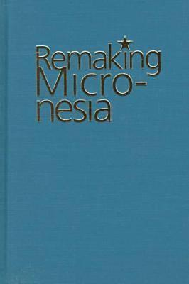 Remaking Micronesia: Discourses over Development in a Pacific Territory 1944-1982 David L. Hanlon