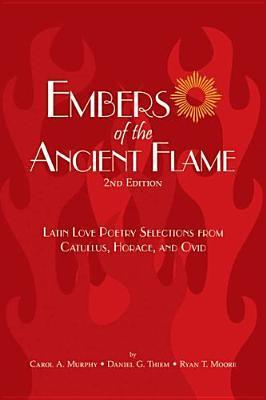 Embers of the Ancient Flame: Latin Love Poetry Selections from Catullus, Horace, and Ovid Carol A. Murphy