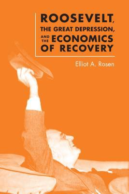 Roosevelt, the Great Depression, and the Economics of Recovery  by  Elliot A Rosen