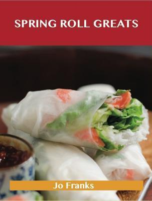 Spring Roll Greats: Delicious Spring Roll Recipes, the Top 48 Spring Roll Recipes  by  Jo Franks
