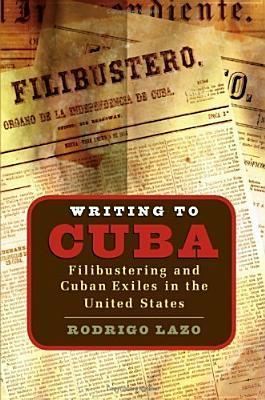 Writing To Cuba: Filibustering And Cuban Exiles In The United States Rodrigo Lazo