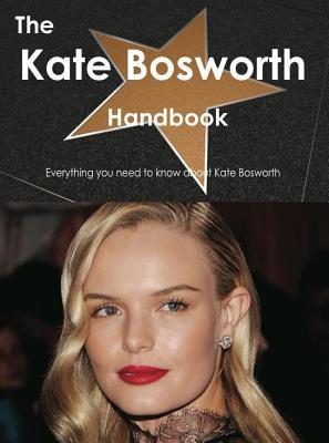 The Kate Bosworth Handbook - Everything You Need to Know about Kate Bosworth Emily Smith