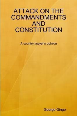 Attack On The Commandments And Constitution   A Country Lawyers Opinion George Gingo